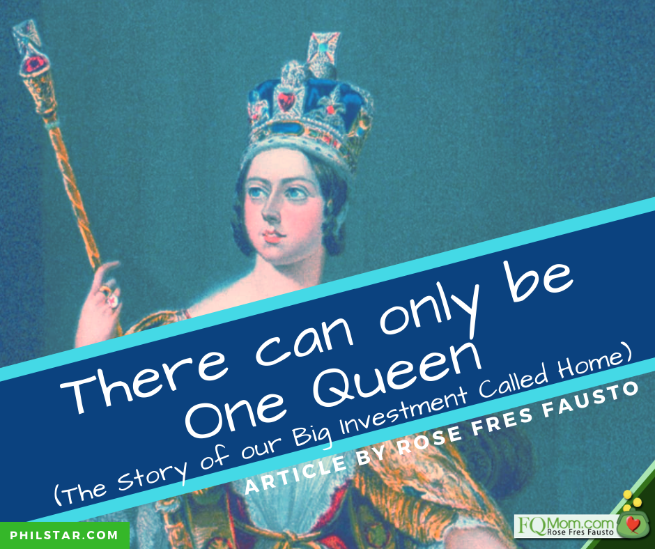 """There can only be One Queen!"" (The Story of our Big Investment Called Home)"